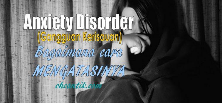 Cara Mengatasi Anxiety Disorder: Bebaskan Diri Anda Daripada Gangguan Kerisauan & Kembali Jalani Hidup Yang Normal