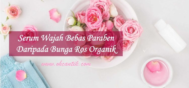 Serum Wajah Tanpa Paraben Daripada Bunga Ros Organik